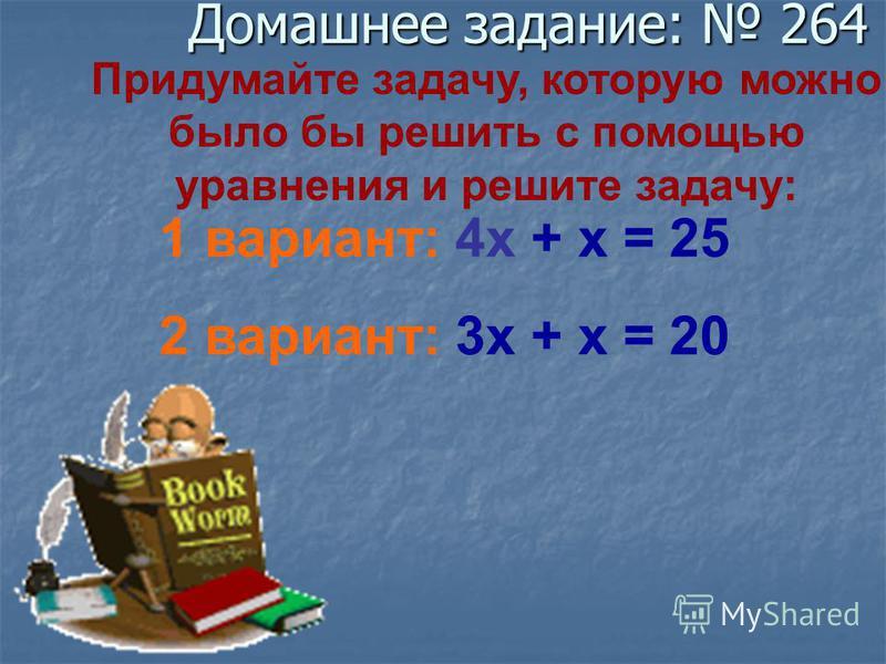 Придумайте задачу, которую можно было бы решить с помощью уравнения и решите задачу: 1 вариант: 4 х + х = 25 2 вариант: 3 х + х = 20 Домашнее задание: 264