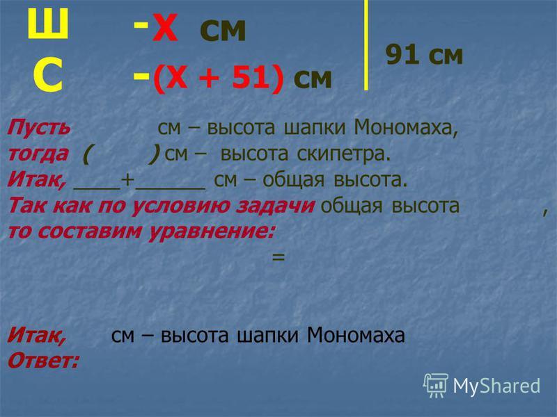 Ш - С - Пусть см – высота шапки Мономаха, тогда ( ) см – высота скипетра. Итак, ____+______ см – общая высота. Так как по условию задачи общая высота, то составим уравнение: = Итак, см – высота шапки Мономаха Ответ: Х см (Х + 51) см 91 см