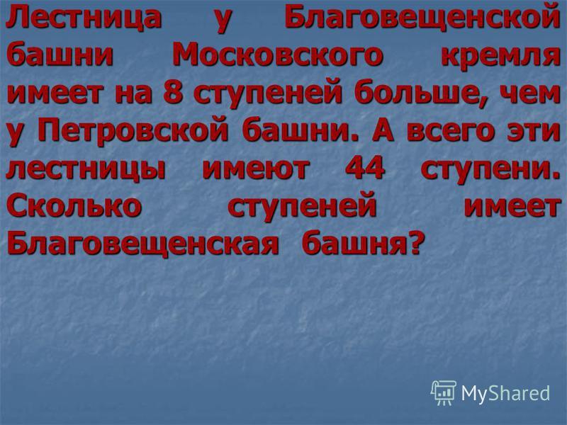 Лестница у Благовещенской башни Московского кремля имеет на 8 ступеней больше, чем у Петровской башни. А всего эти лестницы имеют 44 ступени. Сколько ступеней имеет Благовещенская башня?