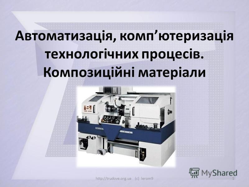 Автоматизація, компютеризація технологічних процесів. Композиційні матеріали 1http://trudove.org.ua (c) lerom9