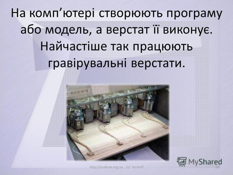 На компютері створюють програму або модель, а верстат її виконує. Найчастіше так працюють гравірувальні верстати. 10http://trudove.org.ua (c) lerom9