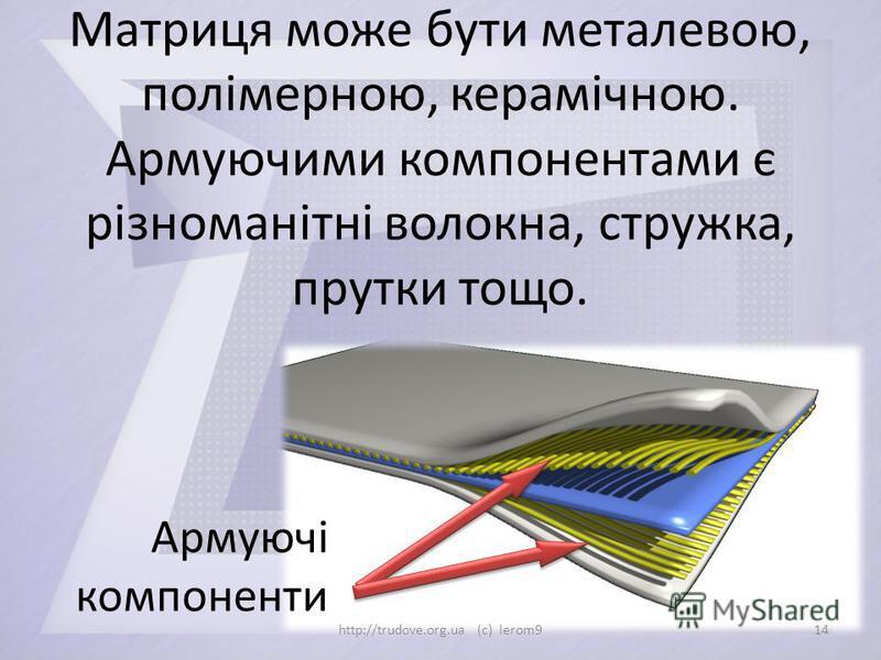 Матриця може бути металевою, полімерною, керамічною. Армуючими компонентами є різноманітні волокна, стружка, прутки тощо. Армуючі компоненти 14http://trudove.org.ua (c) lerom9