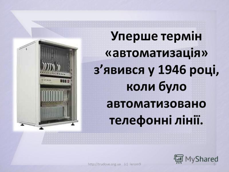 Уперше термін «автоматизація» зявився у 1946 році, коли було автоматизовано телефонні лінії. 5http://trudove.org.ua (c) lerom9