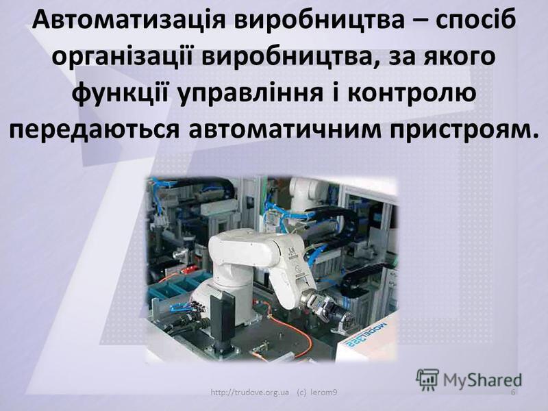 Автоматизація виробництва – спосіб організації виробництва, за якого функції управління і контролю передаються автоматичним пристроям. 6http://trudove.org.ua (c) lerom9