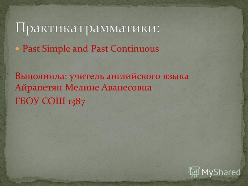 Past Simple and Past Continuous Выполнила: учитель английского языка Айрапетян Мелине Аванесовна ГБОУ СОШ 1387