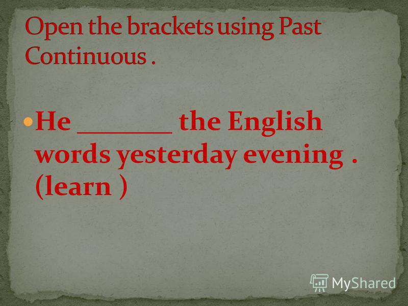 He _______ the English words yesterday evening. (learn )