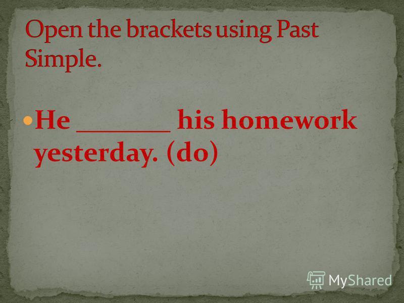 He _______ his homework yesterday. (do)