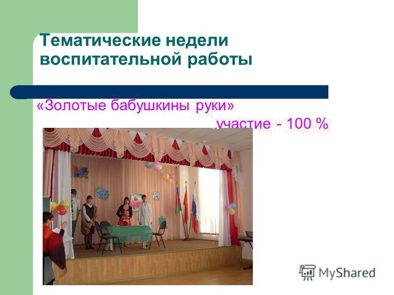 Тематические недели воспитательной работы «Золотые бабушкины руки» участие - 100 %