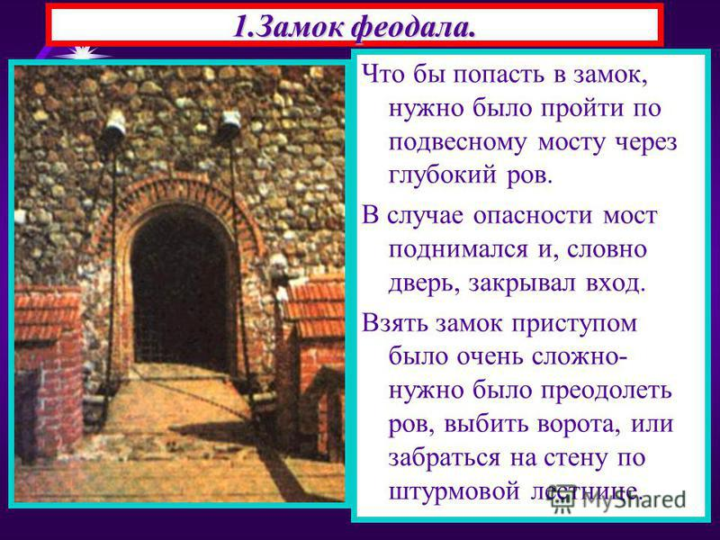 1. Замок феодала. Что бы попасть в замок, нужно было пройти по подвесному мосту через глубокий ров. В случае опасности мост поднимался и, словно дверь, закрывал вход. Взять замок приступом было очень сложно- нужно было преодолеть ров, выбить ворота,
