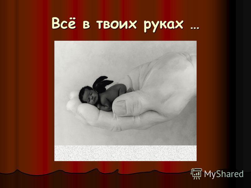 Всё в твоих руках …