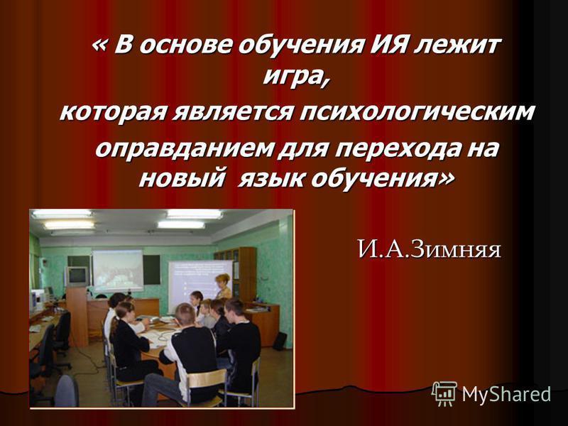 « В основе обучения ИЯ лежит игра, « В основе обучения ИЯ лежит игра, которая является психологическим которая является психологическим оправданием для перехода на новый язык обучения» оправданием для перехода на новый язык обучения» И.А.Зимняя И.А.З