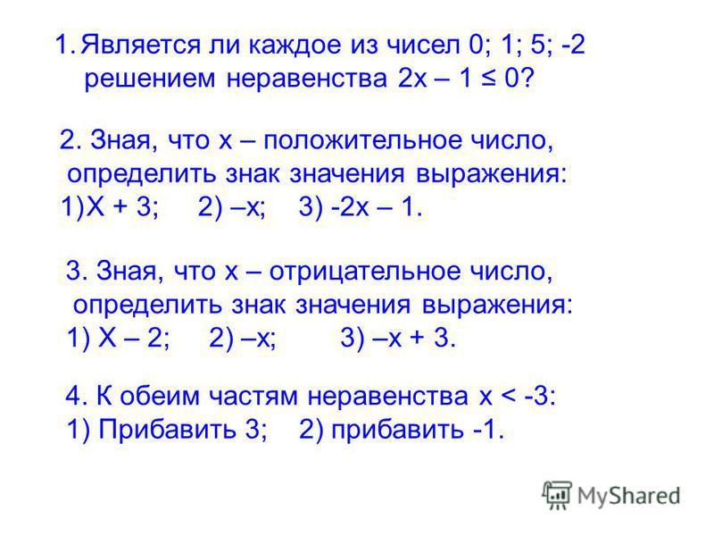 1. Является ли каждое из чисел 0; 1; 5; -2 решением неравенства 2 х – 1 0? 2. Зная, что х – положительное число, определить знак значения выражения: 1)Х + 3; 2) –х; 3) -2 х – 1. 3. Зная, что х – отрицательное число, определить знак значения выражения