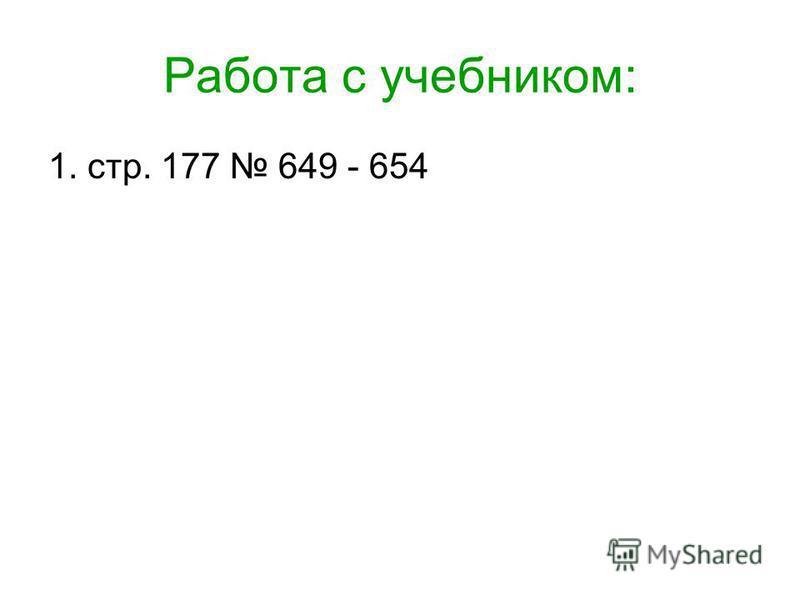 Работа с учебником: 1. стр. 177 649 - 654