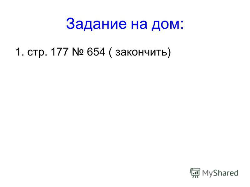 Задание на дом: 1. стр. 177 654 ( закончить)
