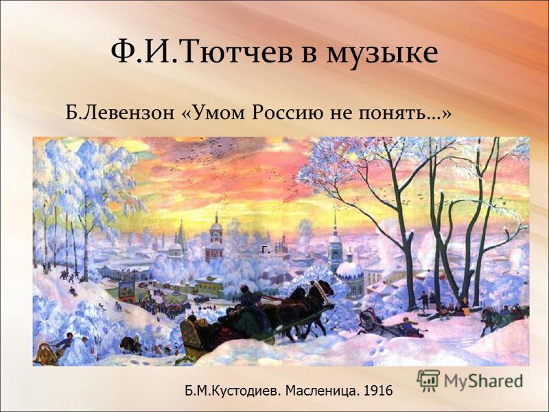 Ф.И.Тютчев в музыке Б.Левензон «Умом Россию не понять…» г. Б.М.Кустодиев. Масленица. 1916