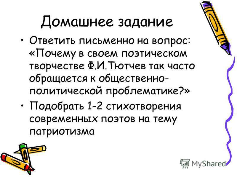Домашнее задание Ответить письменно на вопрос: «Почему в своем поэтическом творчестве Ф.И.Тютчев так часто обращается к общественно- политической проблематике?» Подобрать 1-2 стихотворения современных поэтов на тему патриотизма