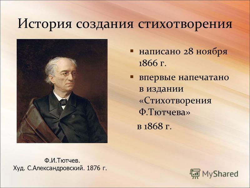История создания стихотворения написано 28 ноября 1866 г. впервые напечатано в издании «Стихотворения Ф.Тютчева» в 1868 г. Ф.И.Тютчев. Худ. С.Александровский. 1876 г.