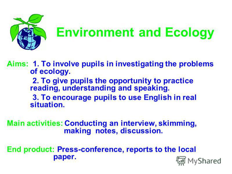 Environment and Ecology Aims: 1. To involve pupils in investigating the problems of ecology. 2. To give pupils the opportunity to practice reading, understanding and speaking. 3. To encourage pupils to use English in real situation. Main activities:
