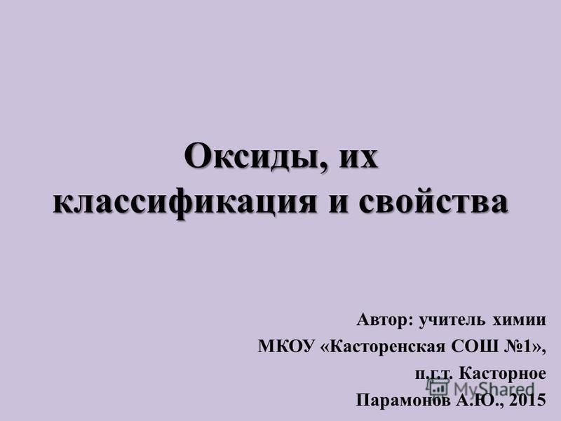 Оксиды, их классификация и свойства Автор: учитель химии МКОУ «Касторенская СОШ 1», п.г.т. Касторное Парамонов А.Ю., 2015