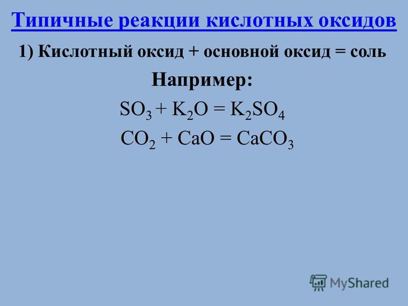 Типичные реакции кислотных оксидов 1) Кислотный оксид + основной оксид = соль Например: SO 3 + K 2 O = K 2 SO 4 CO 2 + CaO = CaCO 3