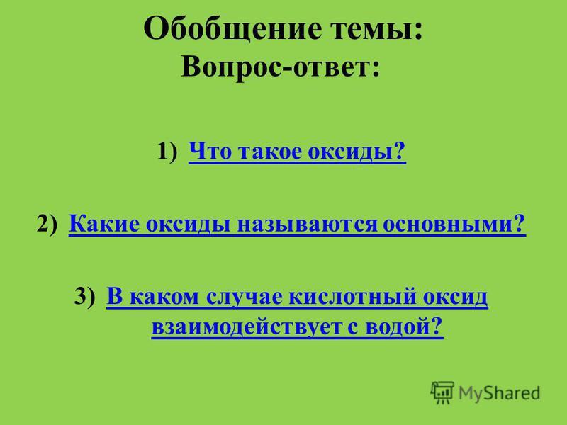 Обобщение темы: Вопрос-ответ: 1)Что такое оксиды?Что такое оксиды? 2)Какие оксиды называются основными?Какие оксиды называются основными? 3)В каком случае кислотный оксид взаимодействует с водой?В каком случае кислотный оксид взаимодействует с водой?