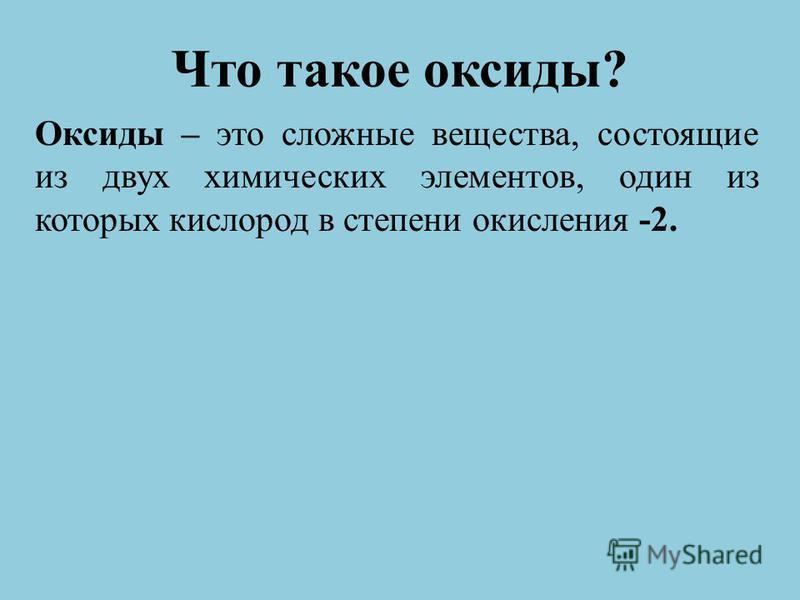 Что такое оксиды? Оксиды – это сложные вещества, состоящие из двух химических элементов, один из которых кислород в степени окисления -2.