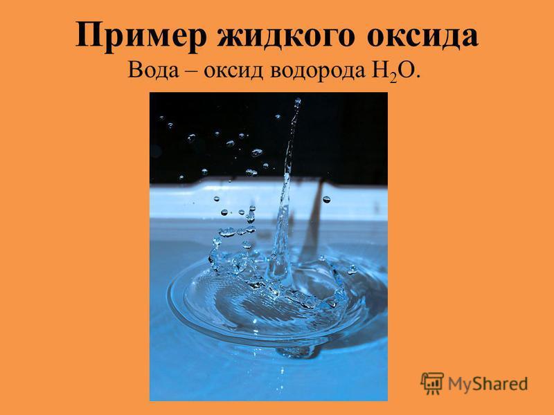 Пример жидкого оксида Вода – оксид водорода Н 2 O.