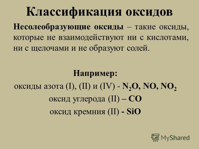 Классификация оксидов Несолеобразующие оксиды – такие оксиды, которые не взаимодействуют ни с кислотами, ни с щелочами и не образуют солей. Например: оксиды азота (I), (II) и (IV) - N 2 O, NO, NO 2 оксид углерода (II) – СО оксид кремния (II) - SiO