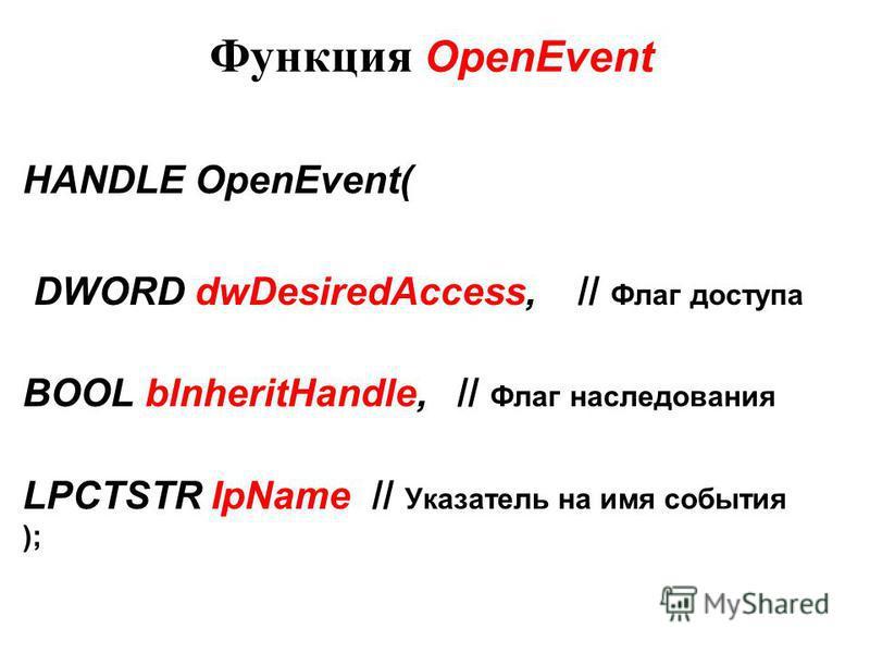 Функция OpenEvent HANDLE OpenEvent( DWORD dwDesiredAccess, // Флаг доступа BOOL blnheritHandle, // Флаг наследования LPCTSTR IpName // Указатель на имя события );