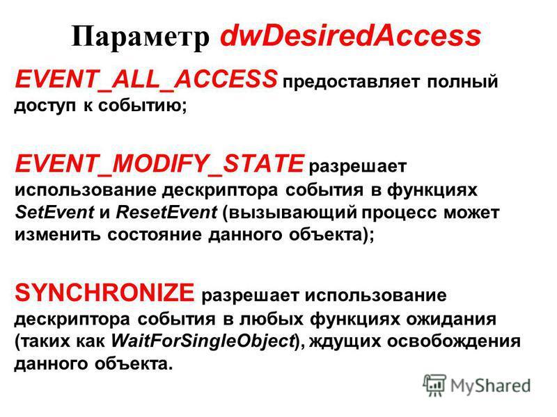 Параметр dwDesiredAccess EVENT_ALL_ACCESS предоставляет полный доступ к событию; EVENT_MODIFY_STATE разрешает использование дескриптора события в функциях SetEvent и ResetEvent (вызывающий процесс может изменить состояние данного объекта); SYNCHRONIZ