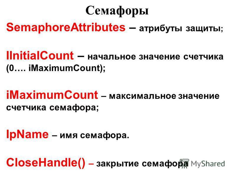 Семафоры SemaphoreAttributes – атрибуты защиты ; IInitialCount – начальное значение счетчика (0…. iMaximumCount); iMaximumCount – максимальное значение счетчика семафора; IpName – имя семафора. CloseHandle() – закрытие семафора