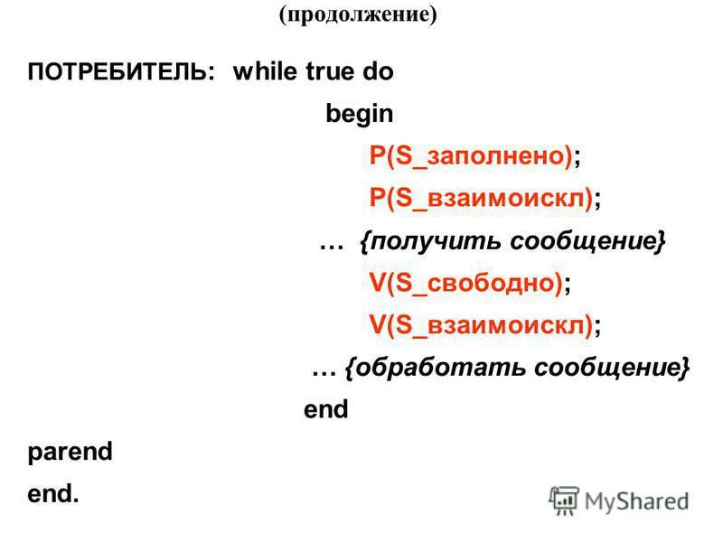 (продолжение) ПОТРЕБИТЕЛЬ : while true do begin P(S_заполнено); P(S_взаимоискл); … {получить сообщение} V(S_свободно); V(S_взаимоискл); … {обработать сообщение} end parend end.