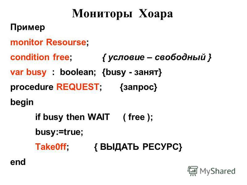 Мониторы Хоара Пример monitor Resourse; condition free; { условие – свободный } var busy : boolean; {busy - занят} procedure REQUEST; {запрос} begin if busy then WAIT ( free ); busy:=true; Take0ff; { ВЫДАТЬ РЕСУРС} end