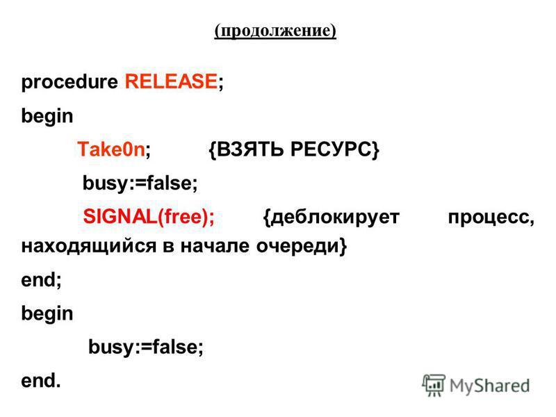 (продолжение) procedure RELEASE; begin Take0n; {ВЗЯТЬ РЕСУРС} busy:=false; SIGNAL(free); {деблокирует процесс, находящийся в начале очереди} end; begin busy:=false; end.