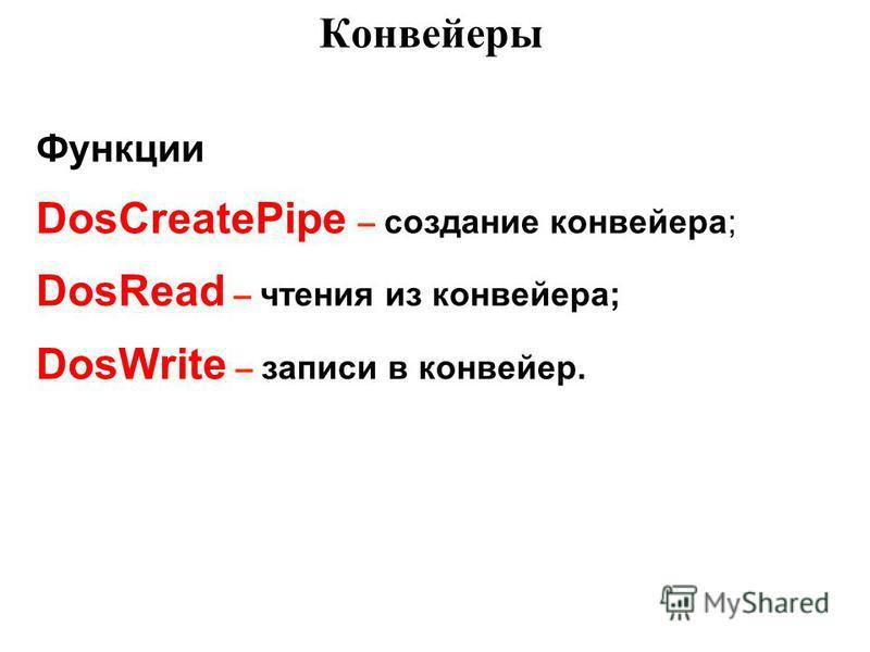 Конвейеры Функции DosCreatePipe – создание конвейера; DosRead – чтения из конвейера; DosWrite – записи в конвейер.