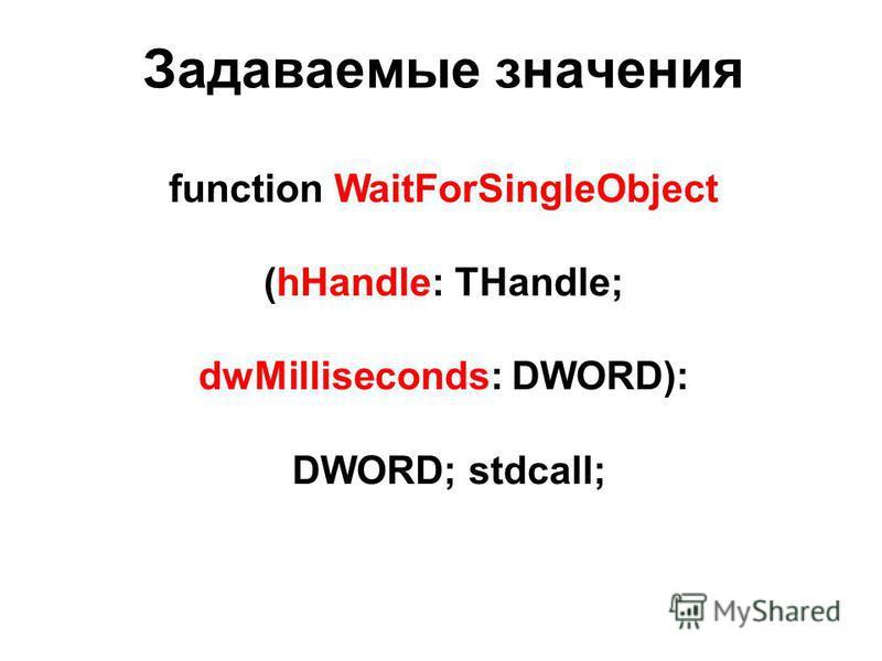 function WaitForSingleObject (hHandle: THandle; dwMilliseconds: DWORD): DWORD; stdcall; Задаваемые значения
