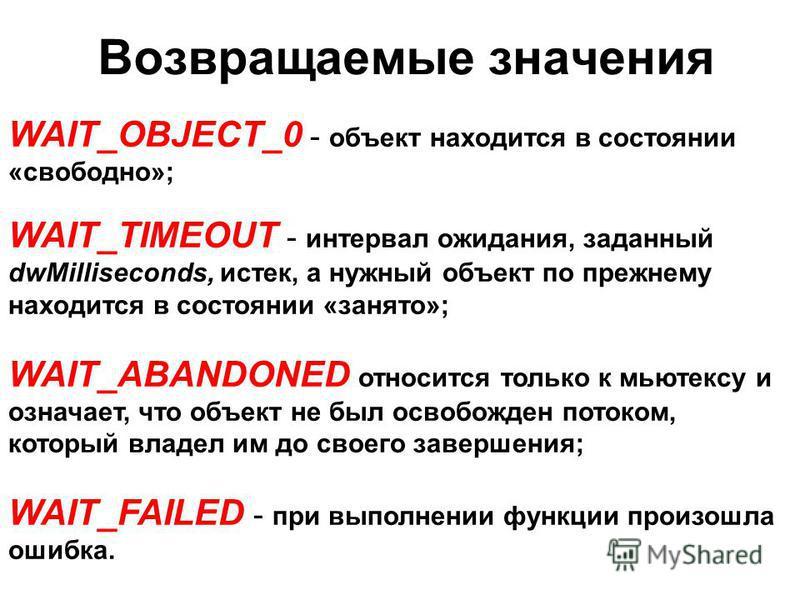WAIT_OBJECT_0 - объект находится в состоянии «свободно»; WAIT_TIMEOUT - интервал ожидания, заданный dwMilliseconds, истек, а нужный объект по прежнему находится в состоянии «занято»; WAIT_ABANDONED относится только к мьютексу и означает, что объект н