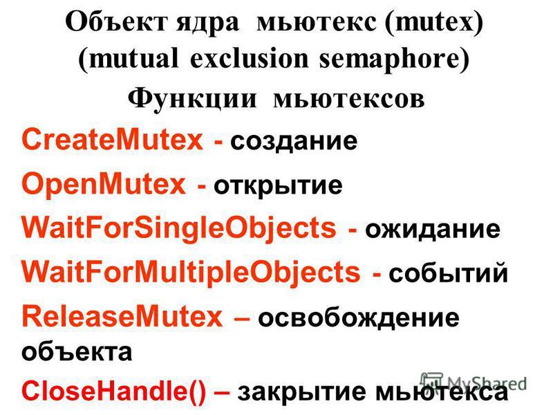 Объект ядра мьютекс (mutex) (mutual exclusion semaphore) CreateMutex - создание OpenMutex - открытие WaitForSingleObjects - ожидание WaitForMultipleObjects - событий ReleaseMutex – освобождение объекта CloseHandle() – закрытие мьютекса Функции мьютек