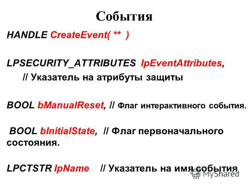 События HANDLE CreateEvent( ** ) LPSECURITY_ATTRIBUTES IpEventAttributes, // Указатель на атрибуты защиты BOOL bManualReset, // Флаг интерактивного события. BOOL bInitialState, // Флаг первоначального состояния. LPCTSTR IpName // Указатель на имя соб