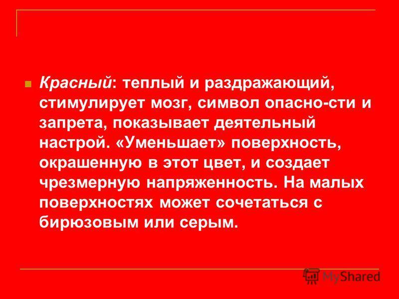 Красный: теплый и раздражающий, стимулирует мозг, символ опасно-сти и запрета, показывает деятельный настрой. «Уменьшает» поверхность, окрашенную в этот цвет, и создает чрезмерную напряженность. На малых поверхностях может сочетаться с бирюзовым или
