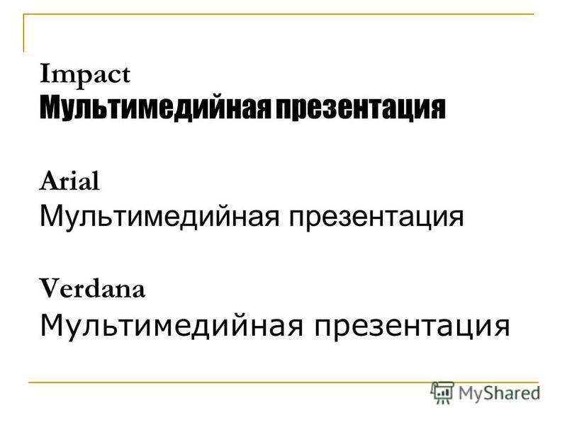 Impact Мультимедийная презентация Arial Мультимедийная презентация Verdana Мультимедийная презентация