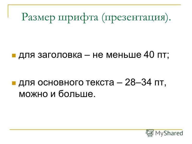 Размер шрифта (презентация). для заголовка – не меньше 40 пт; для основного текста – 28–34 пт, можно и больше.