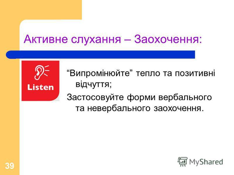 39 Активне слухання – Заохочення: Випромінюйте тепло та позитивні відчуття; Застосовуйте форми вербального та невербального заохочення.