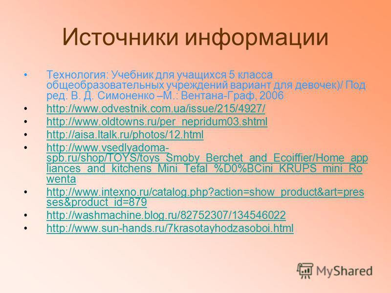 Источники информации Технология: Учебник для учащихся 5 класса общеобразовательных учреждений вариант для девочек)/ Под ред. В. Д. Симоненко –М.: Вентана-Граф, 2006 http://www.odvestnik.com.ua/issue/215/4927/ http://www.oldtowns.ru/per_nepridum03. sh