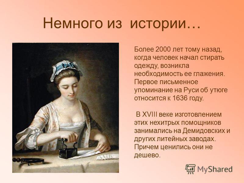 Немного из истории… Более 2000 лет тому назад, когда человек начал стирать одежду, возникла необходимость ее глажения. Первое письменное упоминание на Руси об утюге относится к 1636 году. В XVIII веке изготовлением этих нехитрых помощников занимались