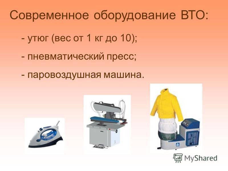 - утюг (вес от 1 кг до 10); - пневматический пресс; - паровоздушная машина. Современное оборудование ВТО:
