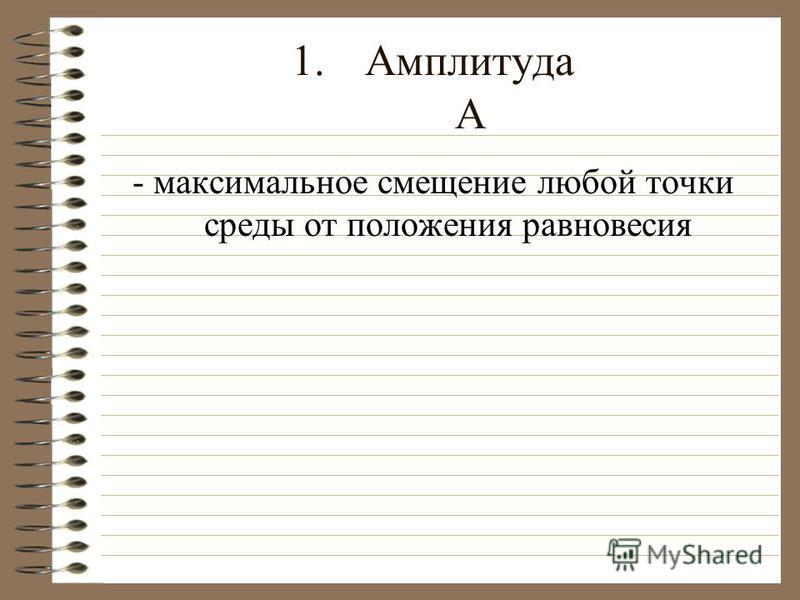 1. Амплитуда А - максимальное смещение любой точки среды от положения равновесия