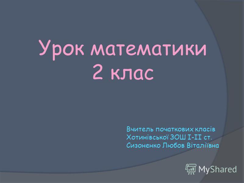 Урок математики 2 клас Вчитель початкових класів Хотинівської ЗОШ І-ІІ ст. Сизоненко Любов Віталіївна