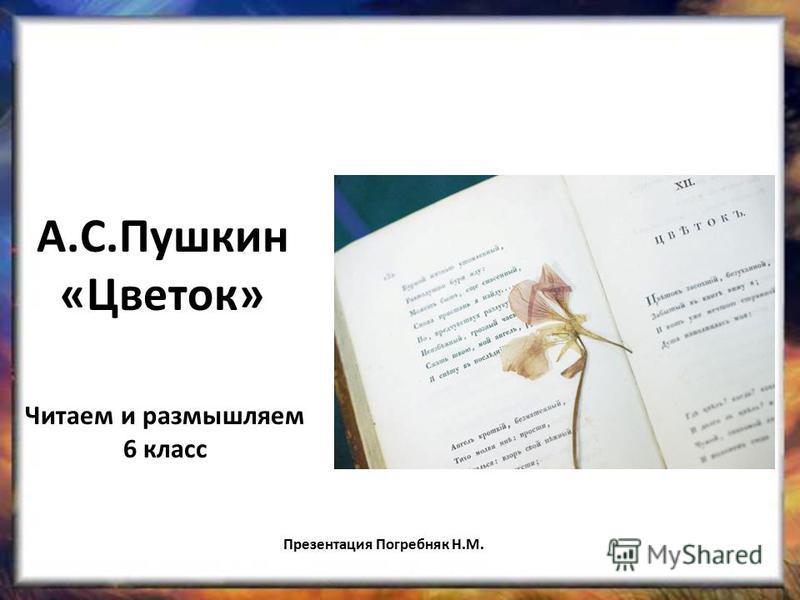 А.С.Пушкин «Цветок» Читаем и размышляем 6 класс Презентация Погребняк Н.М.