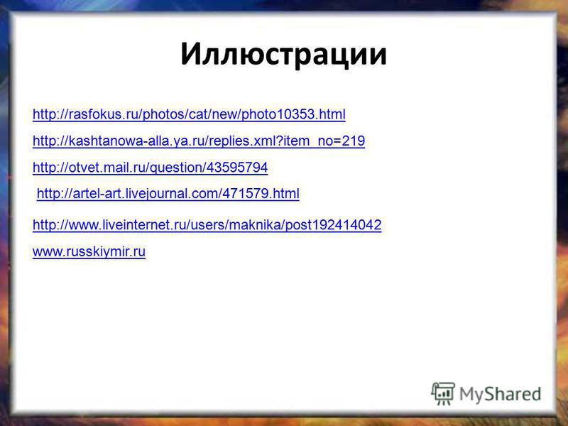 Иллюстрации http://rasfokus.ru/photos/cat/new/photo10353. html http://kashtanowa-alla.ya.ru/replies.xml?item_no=219 http://otvet.mail.ru/question/43595794 http://artel-art.livejournal.com/471579. html http://www.liveinternet.ru/users/maknika/post1924